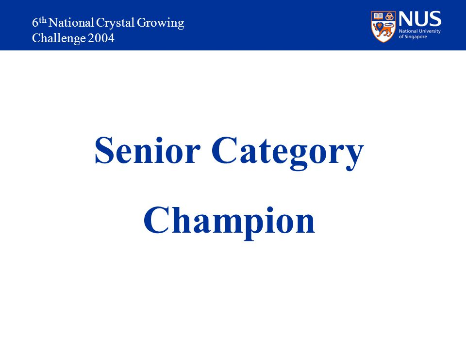 6 th National Crystal Growing Challenge 2004 Senior Category Champion