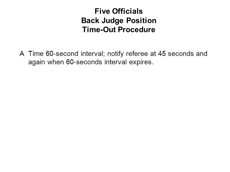 Five Officials Back Judge Position Time-Out Procedure ATime 60-second interval; notify referee at 45 seconds and again when 60-seconds interval expires.