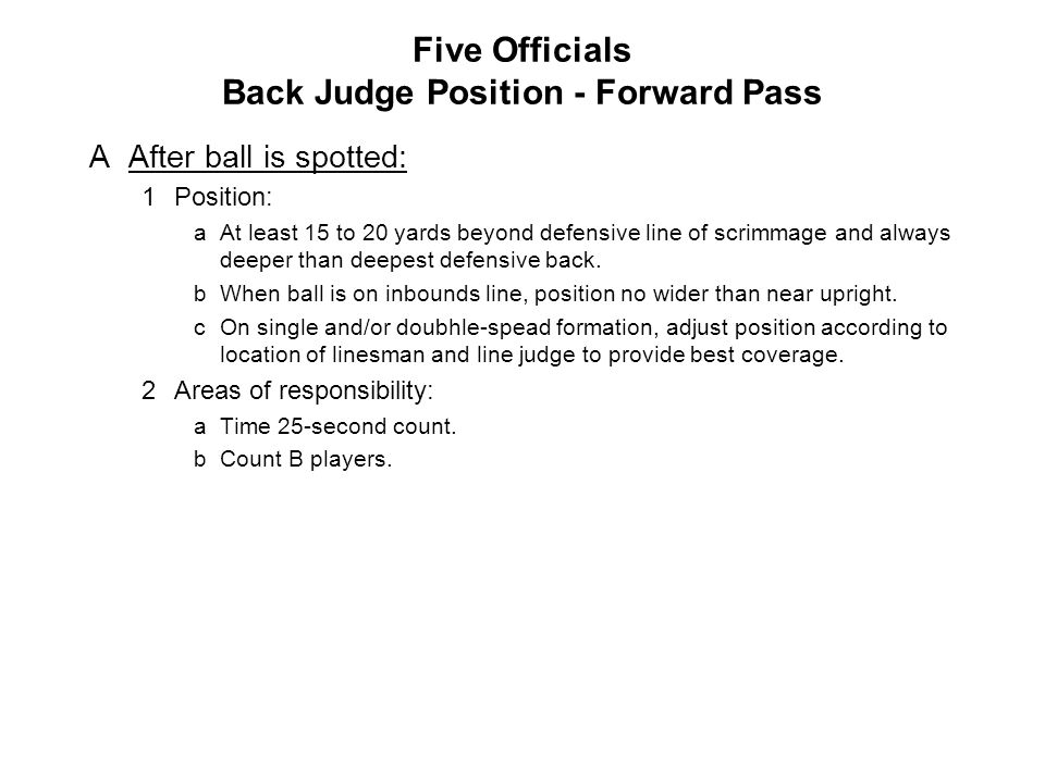 Five Officials Back Judge Position - Forward Pass AAfter ball is spotted: 1Position: aAt least 15 to 20 yards beyond defensive line of scrimmage and always deeper than deepest defensive back.
