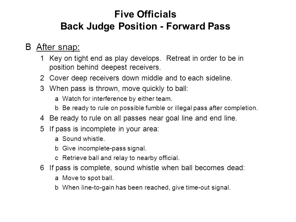 Five Officials Back Judge Position Scrimmage Kick AAfter ball is spotted: 1Position: 7-10 yards wider than and in front of deepest receiver on linesman s side of field.