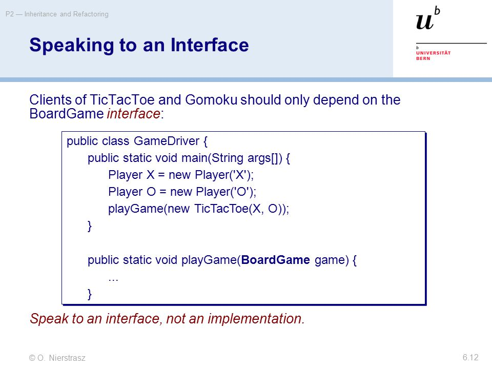 © O. Nierstrasz P2 — Inheritance and Refactoring 6.12 Speaking to an Interface Clients of TicTacToe and Gomoku should only depend on the BoardGame int