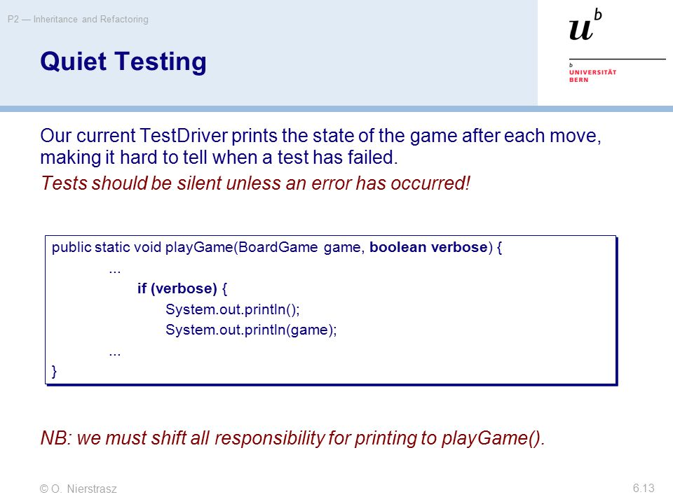 © O. Nierstrasz P2 — Inheritance and Refactoring 6.13 Quiet Testing Our current TestDriver prints the state of the game after each move, making it har