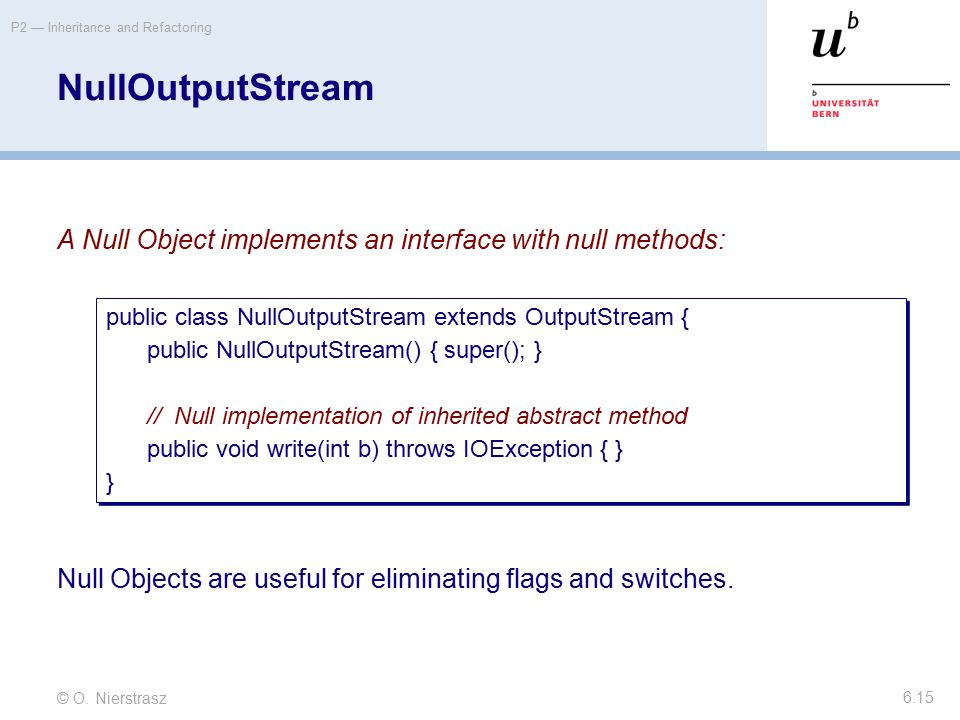 © O. Nierstrasz P2 — Inheritance and Refactoring 6.15 NullOutputStream A Null Object implements an interface with null methods: Null Objects are usefu