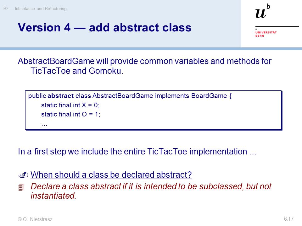 © O. Nierstrasz P2 — Inheritance and Refactoring 6.17 Version 4 — add abstract class AbstractBoardGame will provide common variables and methods for T