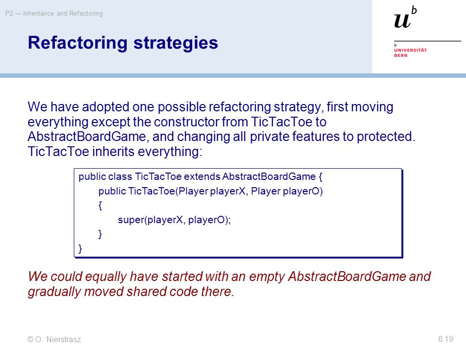 © O. Nierstrasz P2 — Inheritance and Refactoring 6.19 Refactoring strategies We have adopted one possible refactoring strategy, first moving everythin