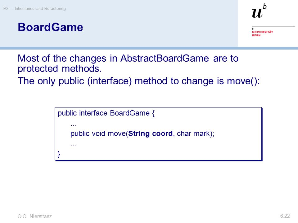 © O. Nierstrasz P2 — Inheritance and Refactoring 6.22 BoardGame Most of the changes in AbstractBoardGame are to protected methods. The only public (in