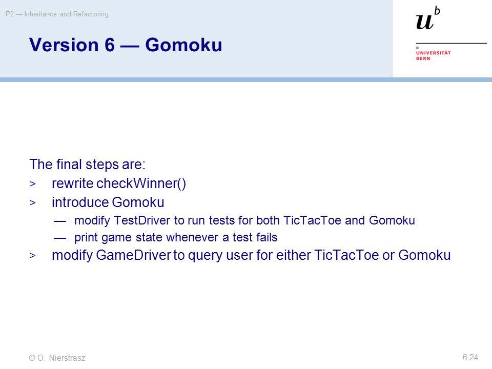 © O. Nierstrasz P2 — Inheritance and Refactoring 6.24 Version 6 — Gomoku The final steps are:  rewrite checkWinner()  introduce Gomoku —modify TestD