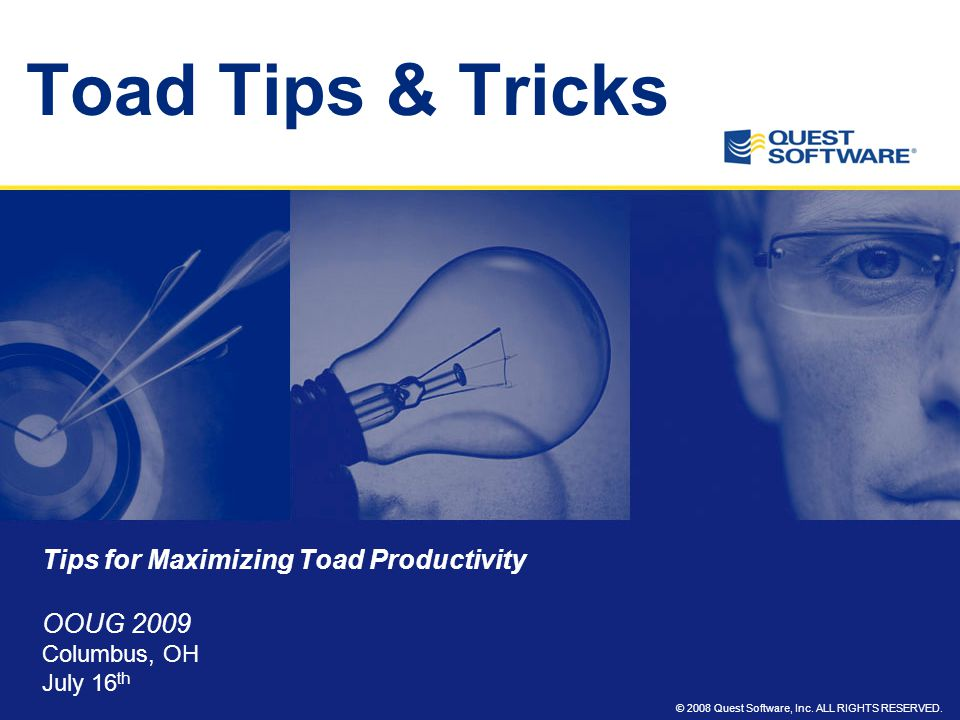 © 2008 Quest Software, Inc. ALL RIGHTS RESERVED. Toad Tips & Tricks Tips for Maximizing Toad Productivity OOUG 2009 Columbus, OH July 16 th