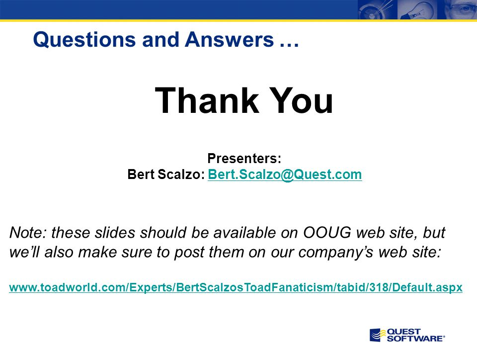 Presenters: Bert Scalzo: Bert.Scalzo@Quest.comBert.Scalzo@Quest.com Questions and Answers … Note: these slides should be available on OOUG web site, b