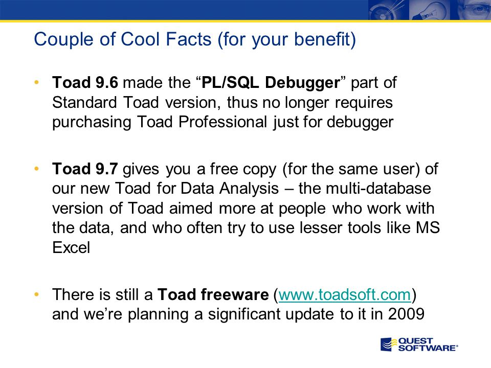 "Couple of Cool Facts (for your benefit) Toad 9.6 made the ""PL/SQL Debugger"" part of Standard Toad version, thus no longer requires purchasing Toad Pro"