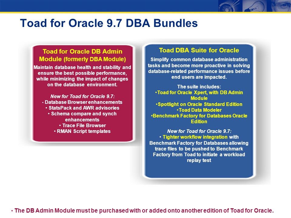 Toad for Oracle 9.7 DBA Bundles Toad for Oracle DB Admin Module (formerly DBA Module) Maintain database health and stability and ensure the best possi