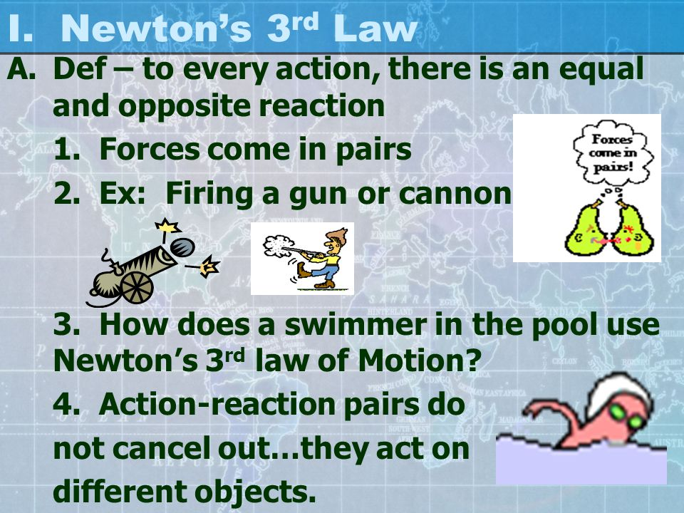 I. Newton's 3 rd Law A.Def – to every action, there is an equal and opposite reaction 1.