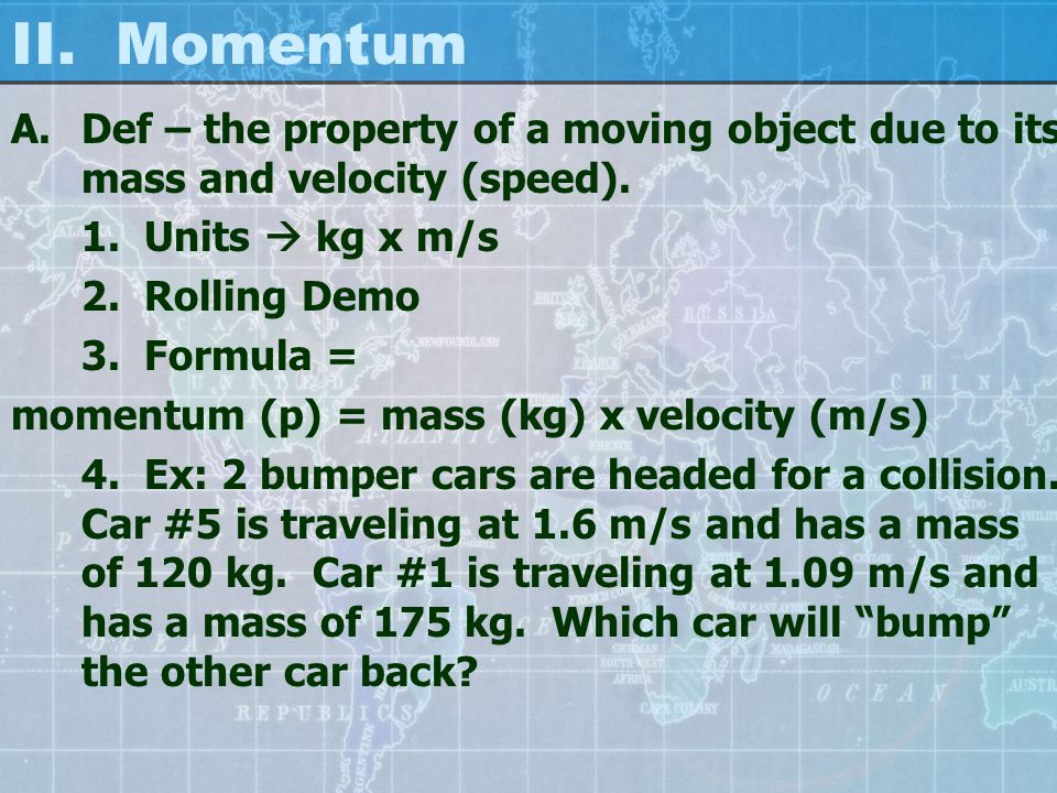 II. Momentum A.Def – the property of a moving object due to its mass and velocity (speed).
