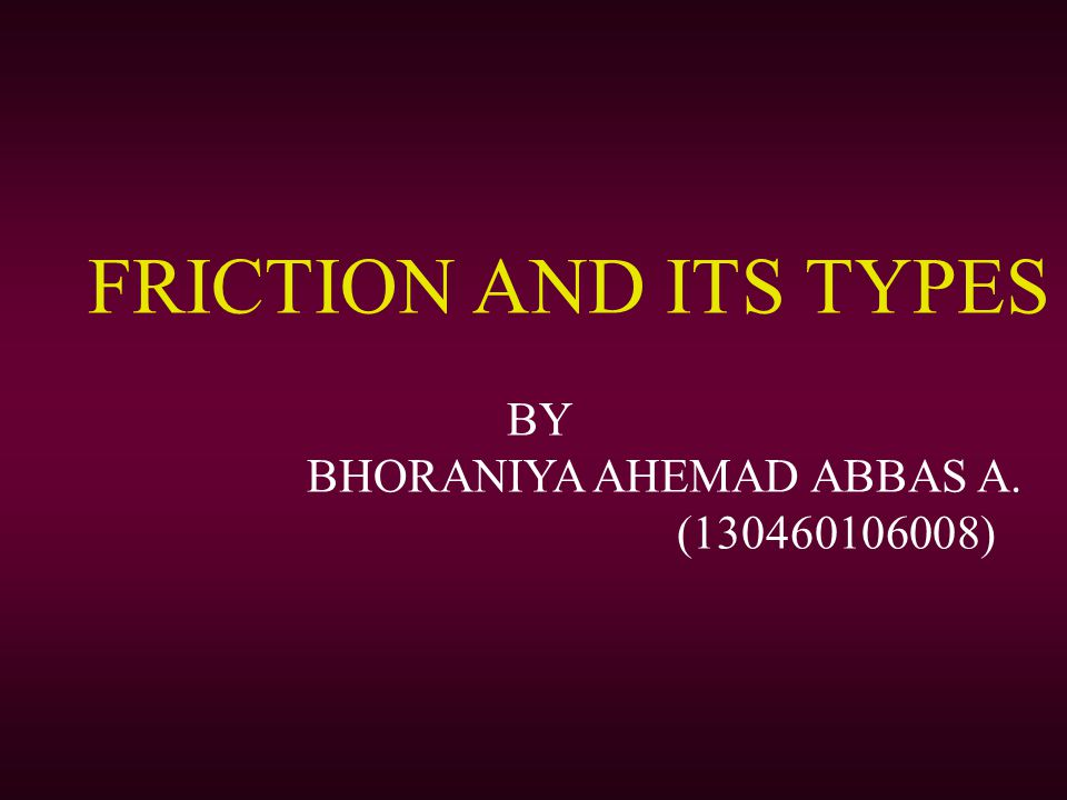 FRICTION AND ITS TYPES BY BHORANIYA AHEMAD ABBAS A. (130460106008)