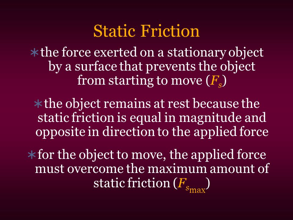 Static Friction  the force exerted on a stationary object by a surface that prevents the object from starting to move (F s )  the object remains at