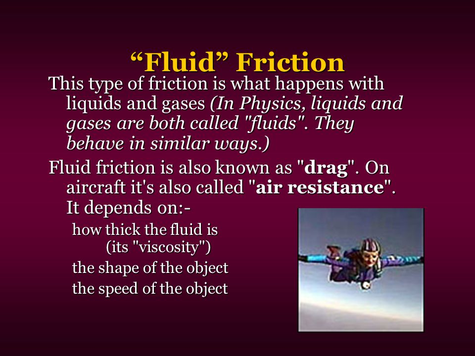 """Fluid"" Friction This type of friction is what happens with liquids and gases (In Physics, liquids and gases are both called"