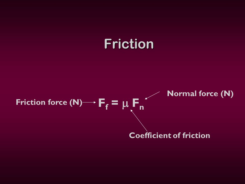 Friction Friction F f =  F n Normal force (N) Coefficient of friction Friction force (N)