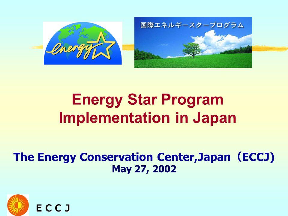 ECCJ ECCJ The Energy Conservation Center,Japan ( ECCJ) May 27, 2002 Energy Star Program Implementation in Japan
