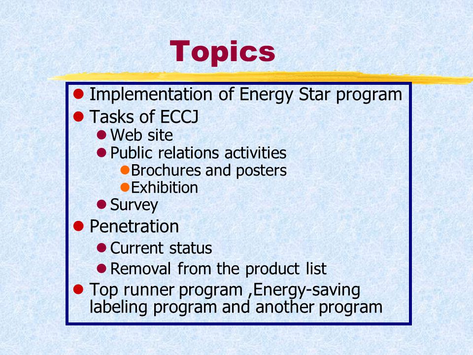 Topics lImplementation of Energy Star program lTasks of ECCJ lWeb site lPublic relations activities lBrochures and posters lExhibition lSurvey lPenetration lCurrent status lRemoval from the product list lTop runner program,Energy-saving labeling program and another program