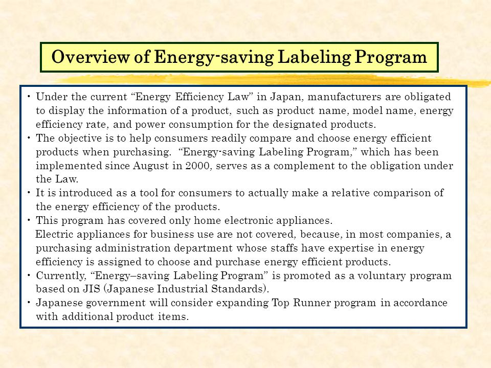Under the current Energy Efficiency Law in Japan, manufacturers are obligated to display the information of a product, such as product name, model name, energy efficiency rate, and power consumption for the designated products.