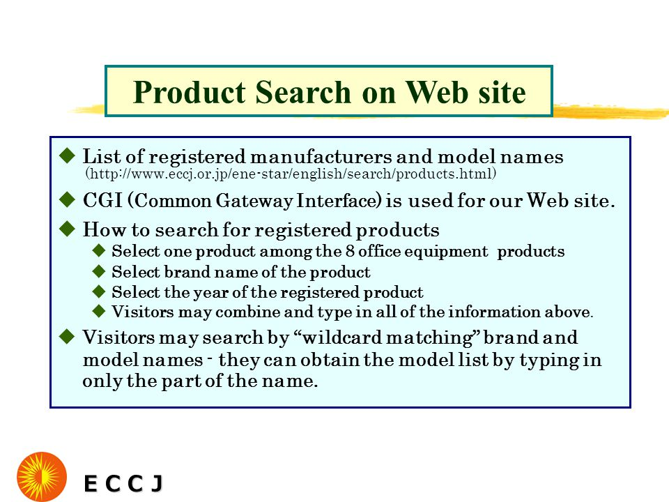uList of registered manufacturers and model names (http://www.eccj.or.jp/ene-star/english/search/products.html) uCGI (Common Gateway Interface) is used for our Web site.