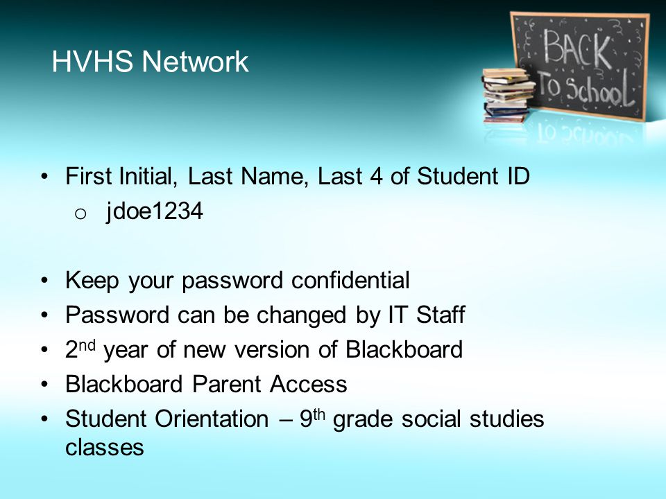 HVHS Network First Initial, Last Name, Last 4 of Student ID o jdoe1234 Keep your password confidential Password can be changed by IT Staff 2 nd year of new version of Blackboard Blackboard Parent Access Student Orientation – 9 th grade social studies classes