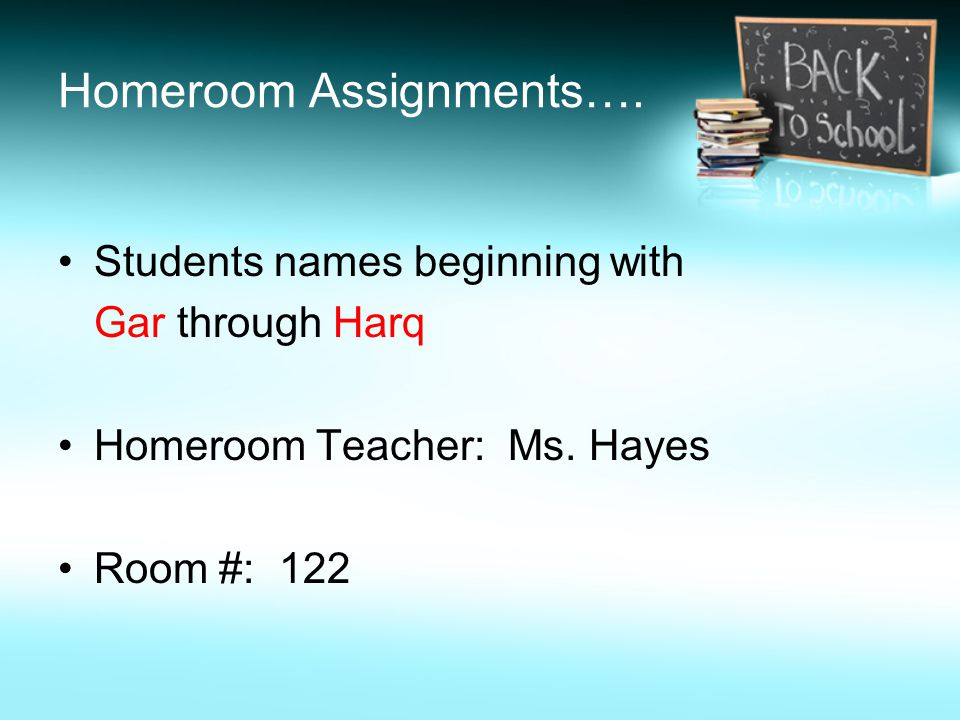 Homeroom Assignments…. Students names beginning with Gar through Harq Homeroom Teacher: Ms.