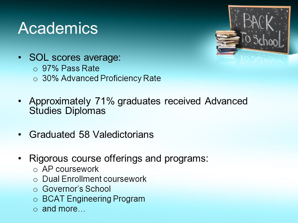 Academics SOL scores average: o 97% Pass Rate o 30% Advanced Proficiency Rate Approximately 71% graduates received Advanced Studies Diplomas Graduated 58 Valedictorians Rigorous course offerings and programs: o AP coursework o Dual Enrollment coursework o Governor's School o BCAT Engineering Program o and more…