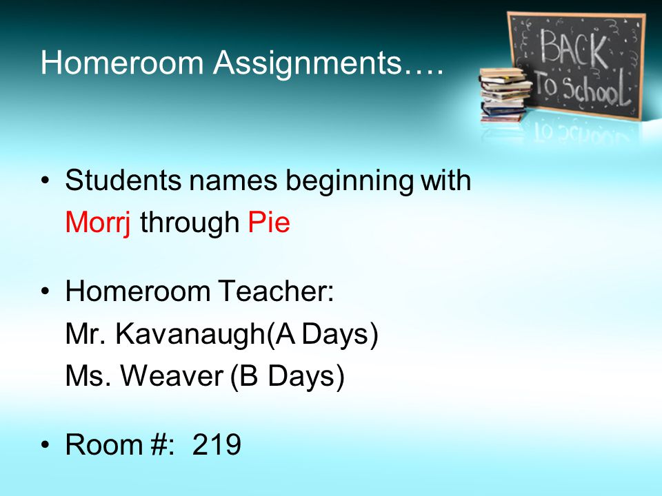 Homeroom Assignments…. Students names beginning with Morrj through Pie Homeroom Teacher: Mr.