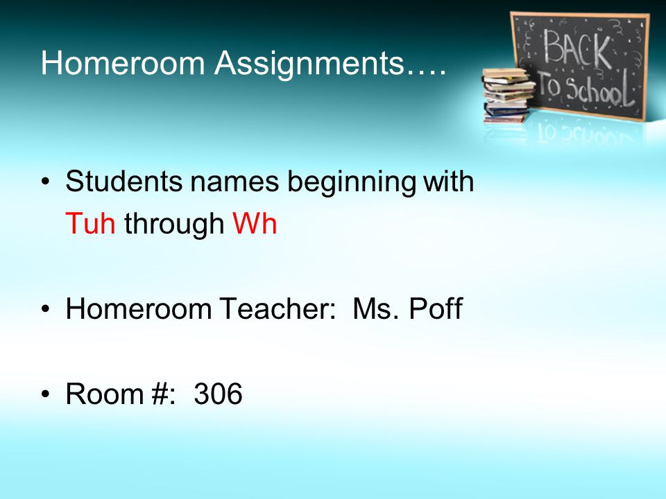 Homeroom Assignments…. Students names beginning with Tuh through Wh Homeroom Teacher: Ms.