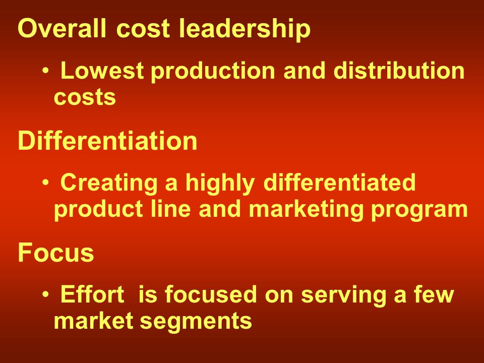 Overall cost leadership Lowest production and distribution costs Differentiation Creating a highly differentiated product line and marketing program Focus Effort is focused on serving a few market segments