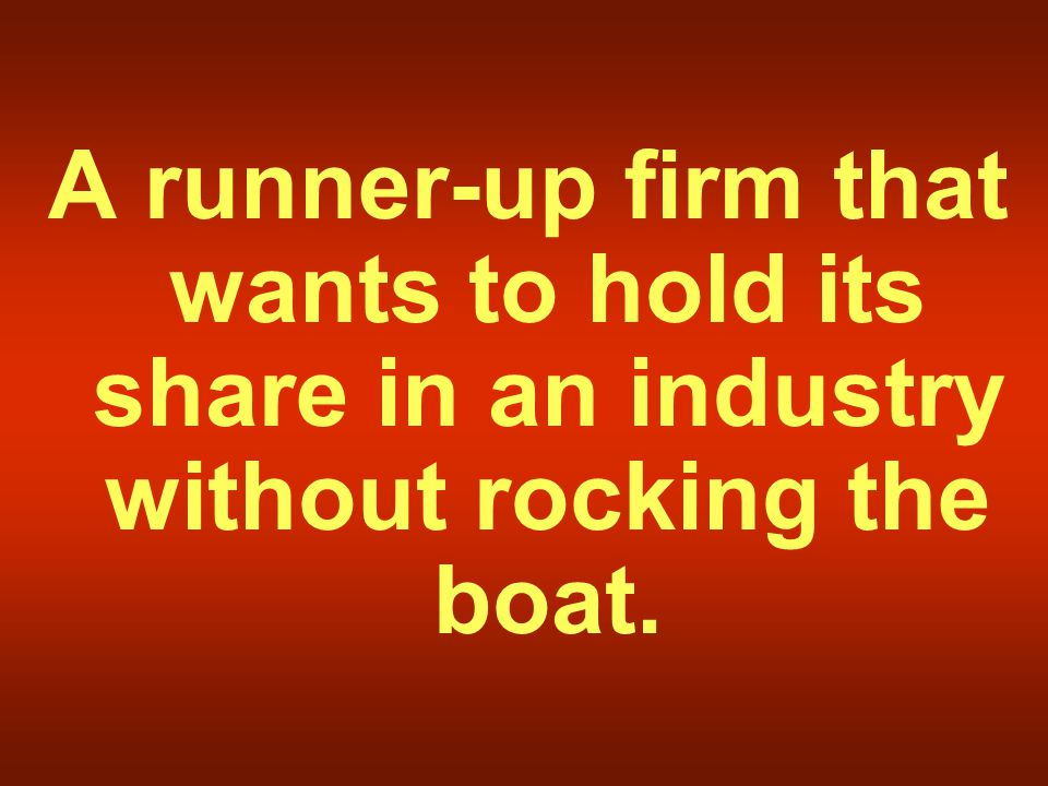 A runner-up firm that wants to hold its share in an industry without rocking the boat.