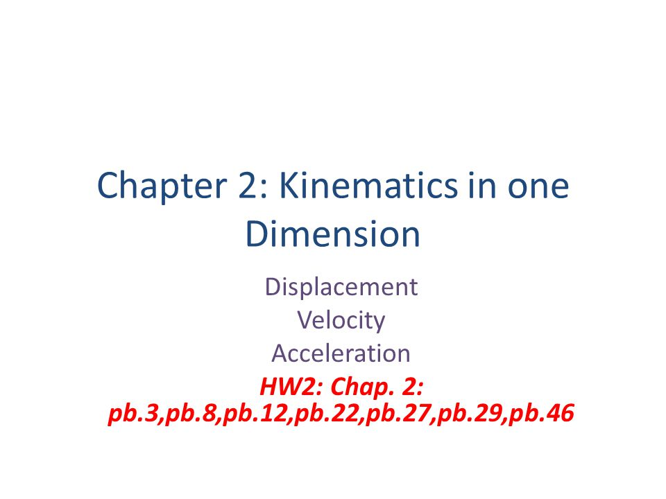 Chapter 2: Kinematics in one Dimension Displacement Velocity Acceleration HW2: Chap. 2: pb.3,pb.8,pb.12,pb.22,pb.27,pb.29,pb.46