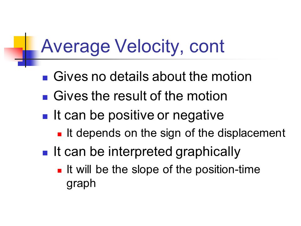 Average Velocity, cont Gives no details about the motion Gives the result of the motion It can be positive or negative It depends on the sign of the d