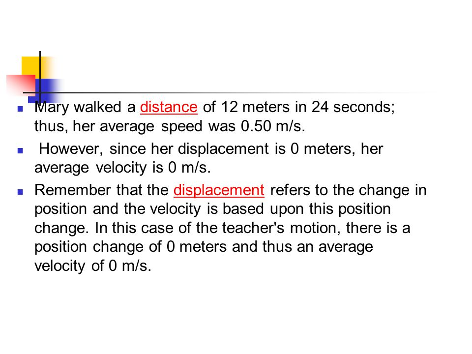 Mary walked a distance of 12 meters in 24 seconds; thus, her average speed was 0.50 m/s.distance However, since her displacement is 0 meters, her aver