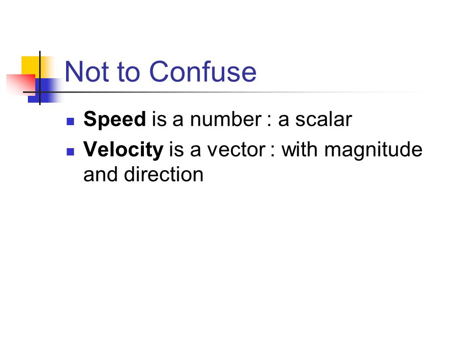 Not to Confuse Speed is a number : a scalar Velocity is a vector : with magnitude and direction