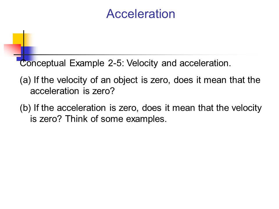 Acceleration Conceptual Example 2-5: Velocity and acceleration. (a) If the velocity of an object is zero, does it mean that the acceleration is zero?
