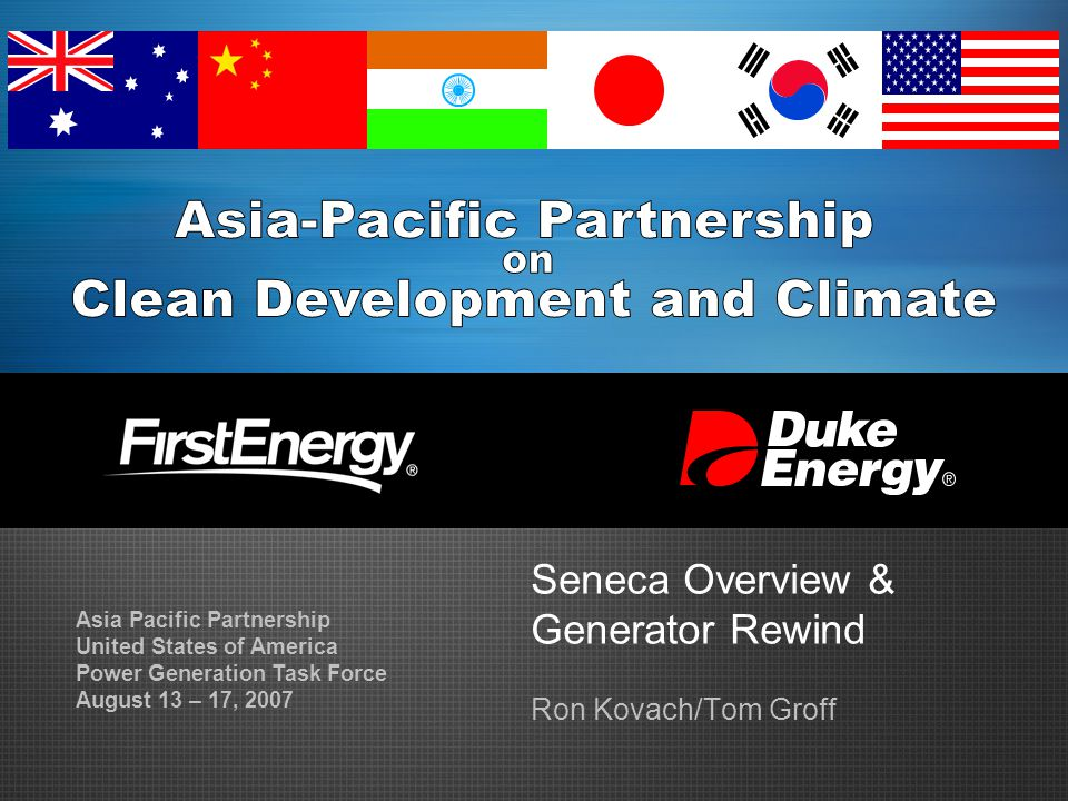 Seneca Overview & Generator Rewind Ron Kovach/Tom Groff Asia Pacific Partnership United States of America Power Generation Task Force August 13 – 17,