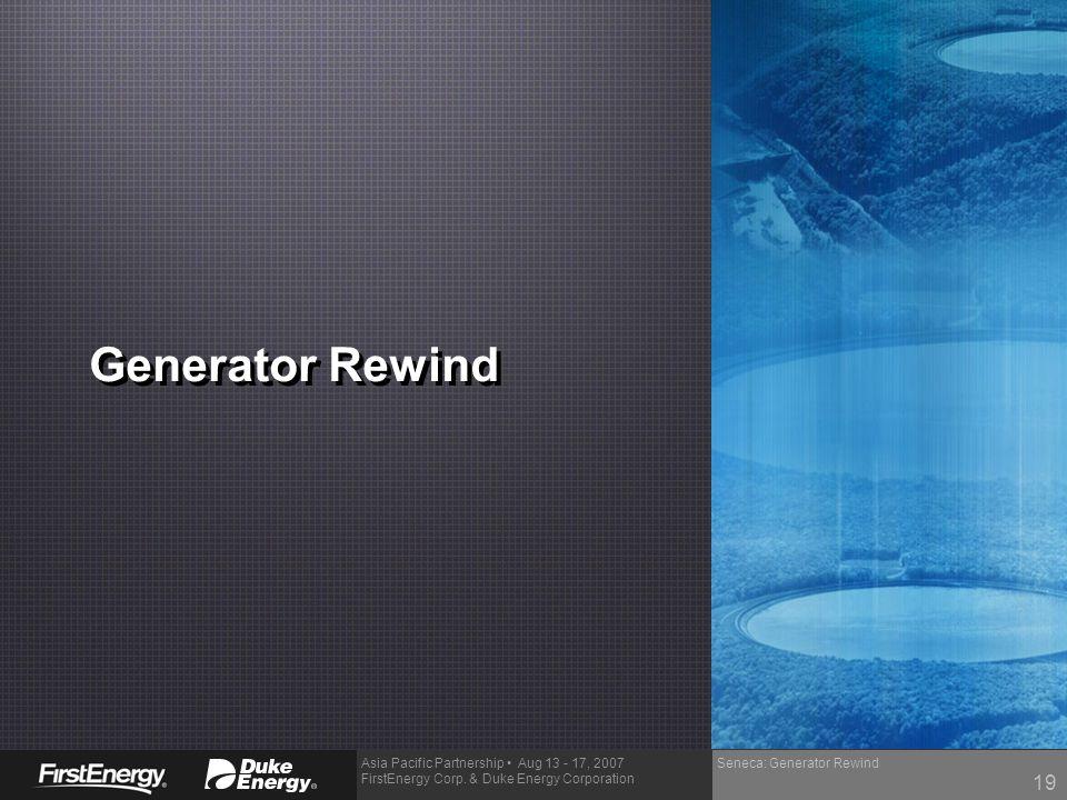 Asia Pacific Partnership Aug 13 - 17, 2007 FirstEnergy Corp. & Duke Energy Corporation Seneca: Generator Rewind Generator Rewind 19