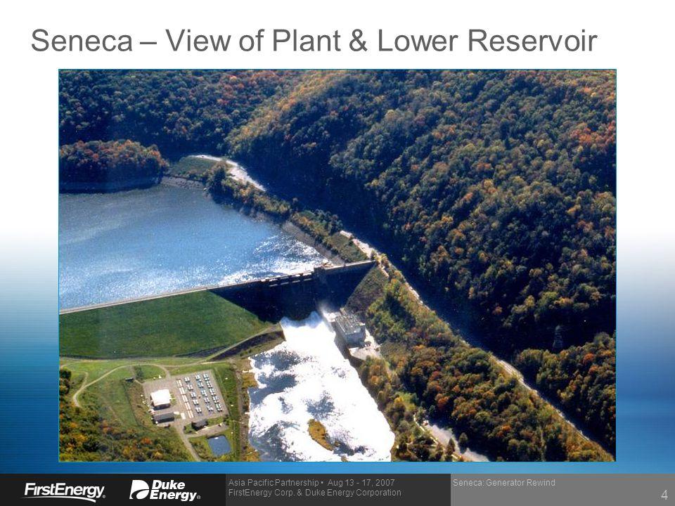 Asia Pacific Partnership Aug 13 - 17, 2007 FirstEnergy Corp. & Duke Energy Corporation Seneca: Generator Rewind Seneca – View of Plant & Lower Reservo