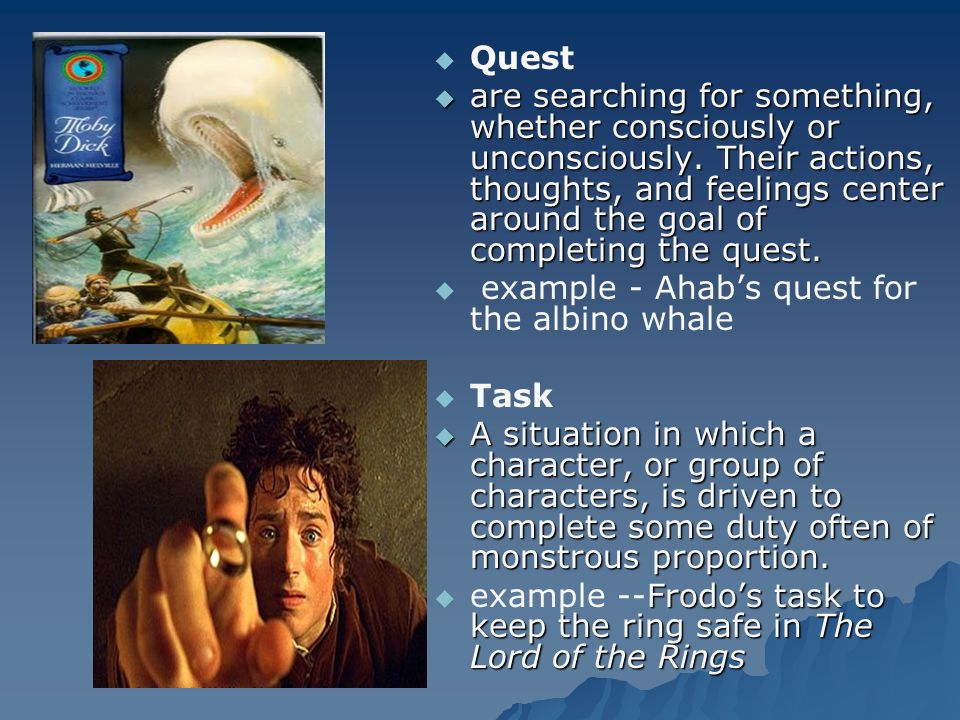   Quest  are searching for something, whether consciously or unconsciously. Their actions, thoughts, and feelings center around the goal of complet