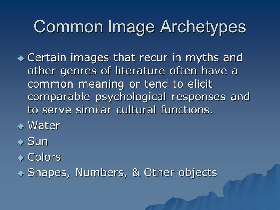 Common Image Archetypes  Certain images that recur in myths and other genres of literature often have a common meaning or tend to elicit comparable p