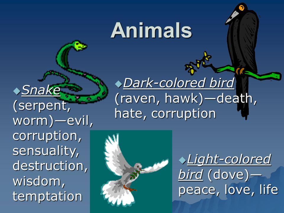 Animals  Snake (serpent, worm)—evil, corruption, sensuality, destruction, wisdom, temptation  Dark-colored bird (raven, hawk)—death, hate, corruptio