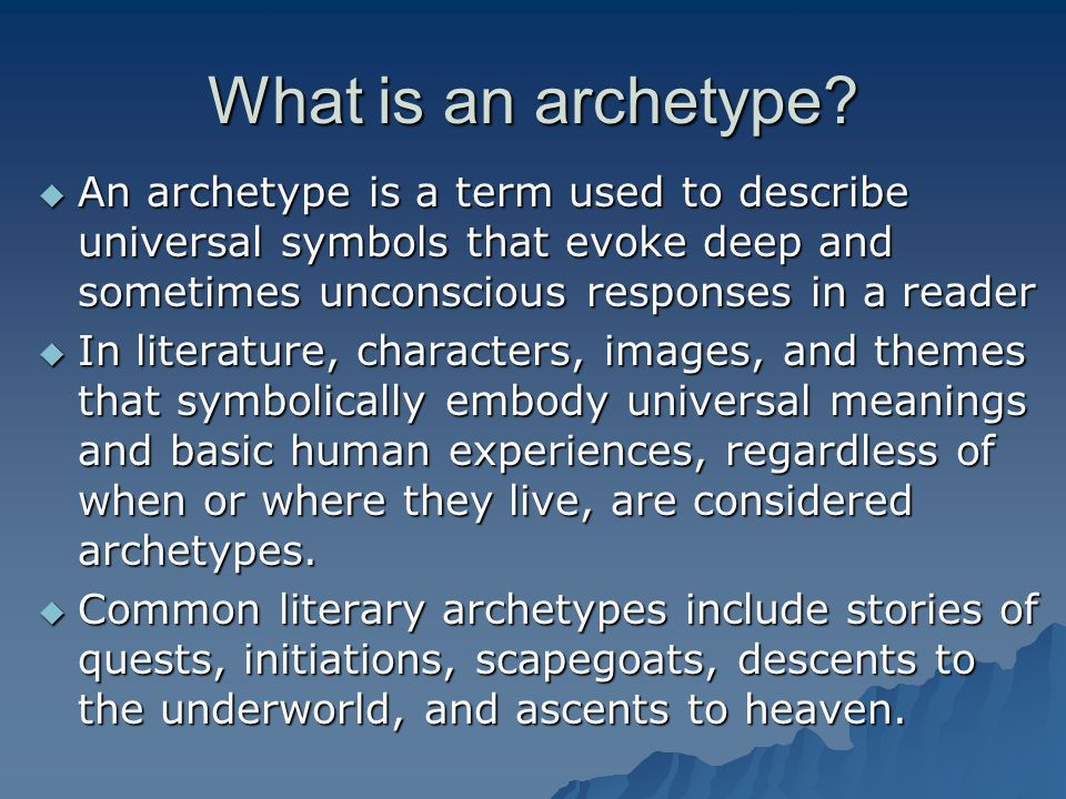 What is an archetype?  An archetype is a term used to describe universal symbols that evoke deep and sometimes unconscious responses in a reader  In