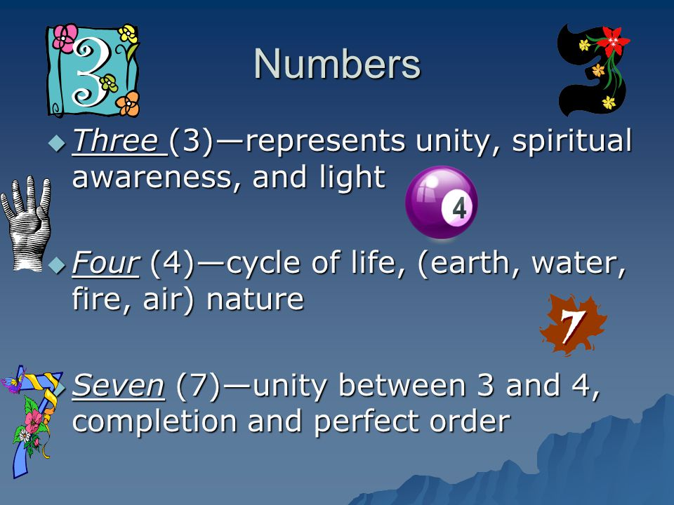 Numbers  Three (3)—represents unity, spiritual awareness, and light  Four (4)—cycle of life, (earth, water, fire, air) nature  Seven (7)—unity betw