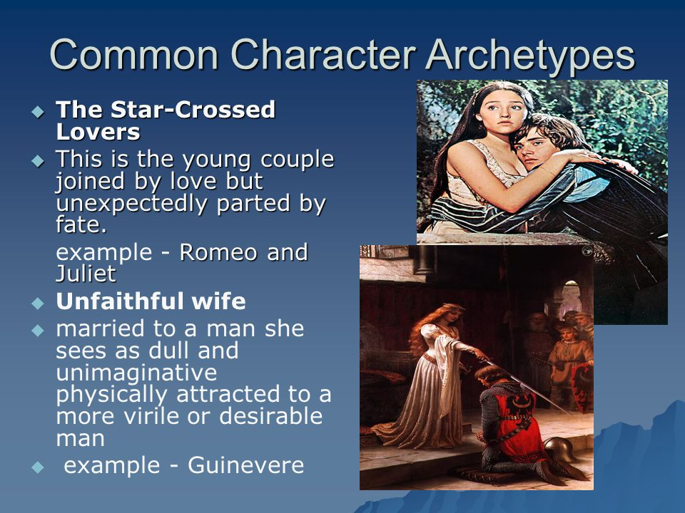 Common Character Archetypes  The Star-Crossed Lovers  This is the young couple joined by love but unexpectedly parted by fate. Romeo and Juliet exam