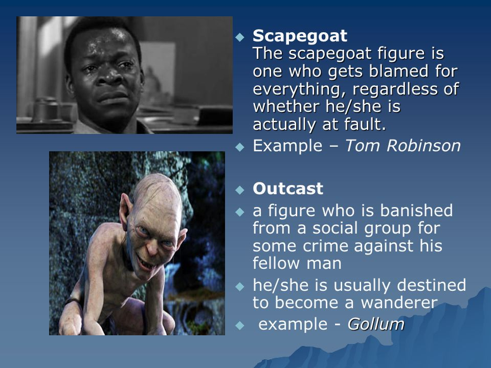  The scapegoat figure is one who gets blamed for everything, regardless of whether he/she is actually at fault.  Scapegoat The scapegoat figure is o