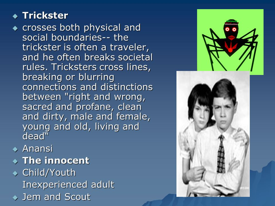  Trickster  crosses both physical and social boundaries-- the trickster is often a traveler, and he often breaks societal rules. Tricksters cross li