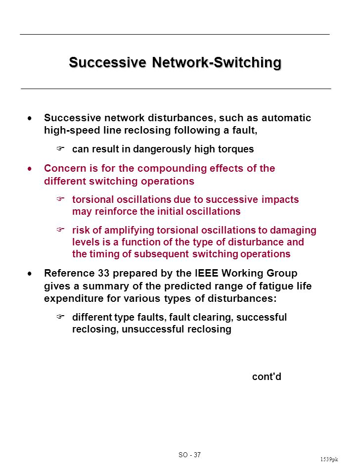1539pk SO - 37 Successive Network-Switching  Successive network disturbances, such as automatic high-speed line reclosing following a fault,  can result in dangerously high torques  Concern is for the compounding effects of the different switching operations  torsional oscillations due to successive impacts may reinforce the initial oscillations  risk of amplifying torsional oscillations to damaging levels is a function of the type of disturbance and the timing of subsequent switching operations  Reference 33 prepared by the IEEE Working Group gives a summary of the predicted range of fatigue life expenditure for various types of disturbances:  different type faults, fault clearing, successful reclosing, unsuccessful reclosing cont d