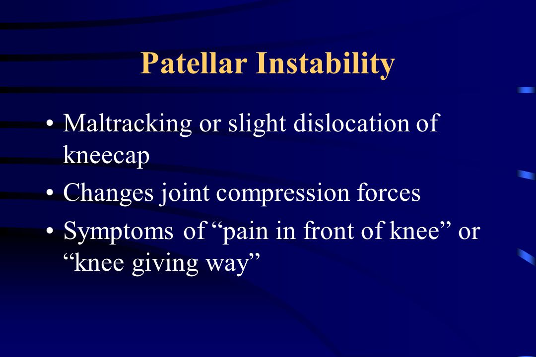 Patellar Instability Maltracking or slight dislocation of kneecap Changes joint compression forces Symptoms of pain in front of knee or knee giving way